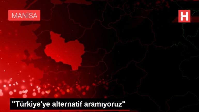 'Türkiye'ye alternatif aramıyoruz'